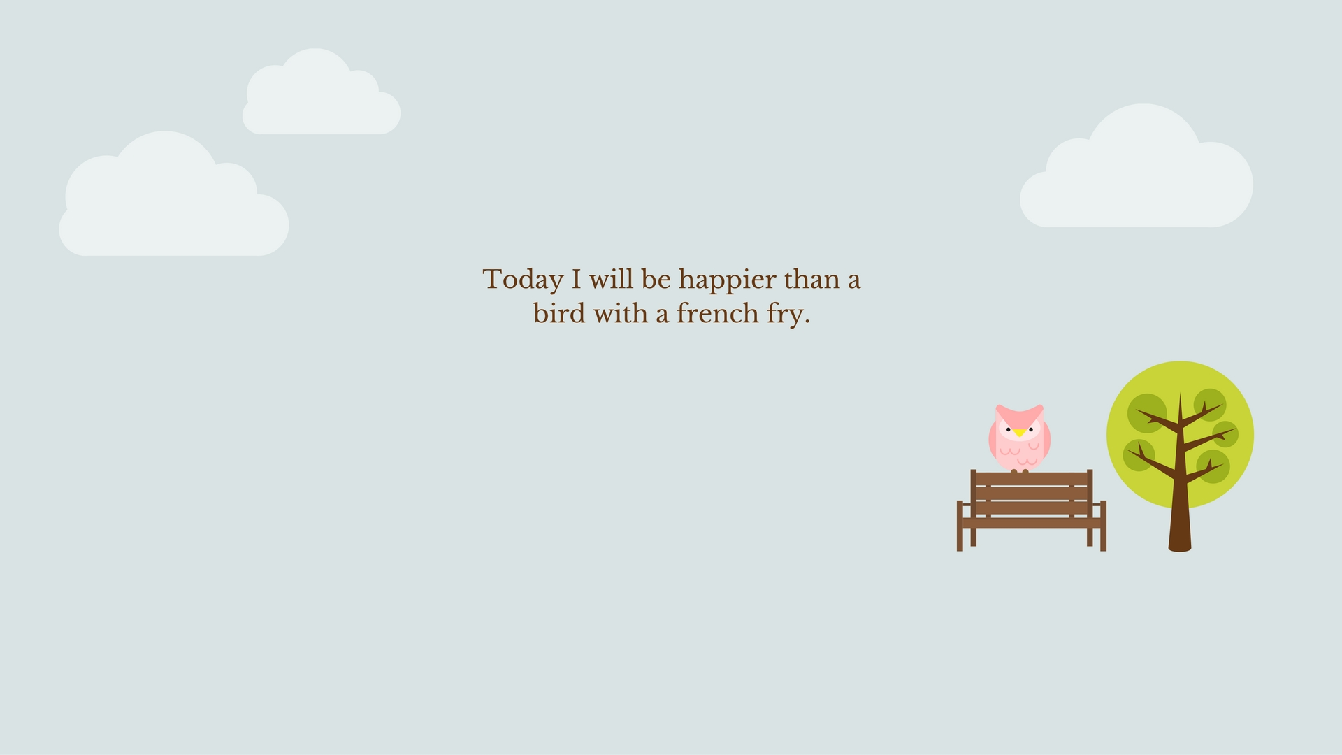 Today I will be happier than a bird with a french fry.
